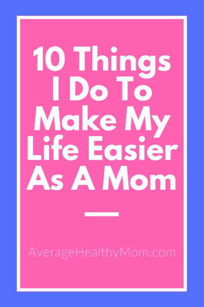 10 Things I Do To Make My Life Easier As A Mom